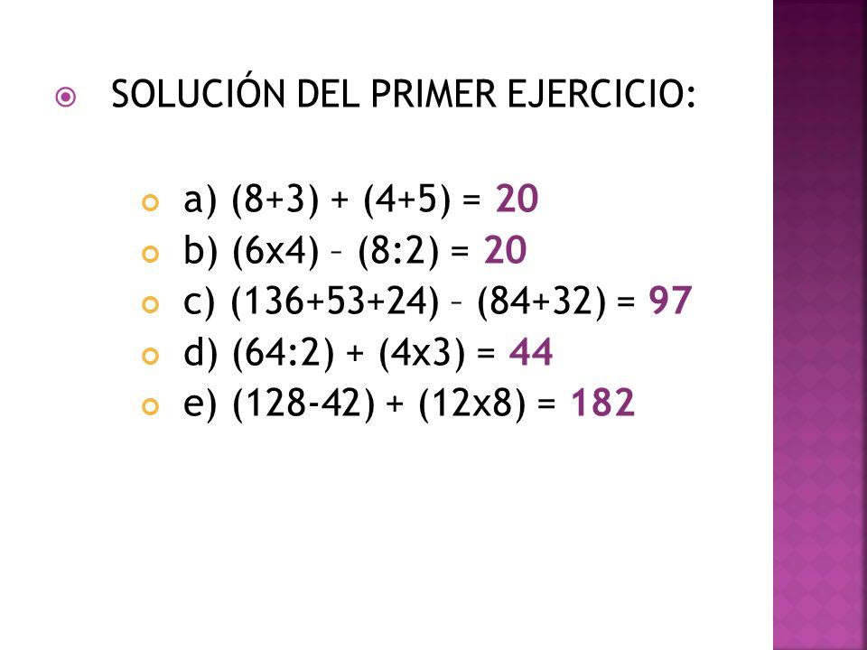SOLUCIÓN DEL PRIMER EJERCICIO: a) (8+3) + (4+5) = 20 b) (6x4) – (8:2) = 20 c) (136+53+24) – (84+32) = 97 d) (64:2) + (4x3) = 44 e) (128-42) + (12x8) =
