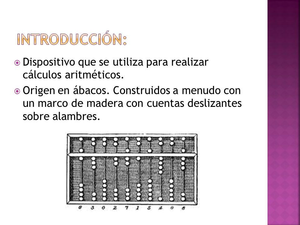 Dispositivo que se utiliza para realizar cálculos aritméticos. Origen en ábacos. Construidos a menudo con un marco de madera con cuentas deslizantes s