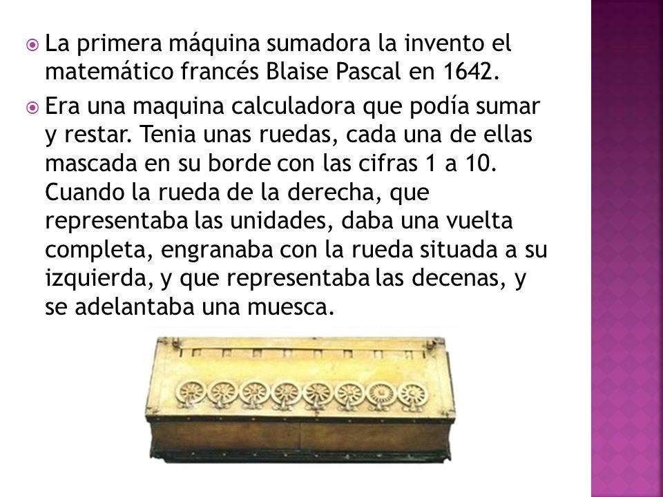 La primera máquina sumadora la invento el matemático francés Blaise Pascal en 1642. Era una maquina calculadora que podía sumar y restar. Tenia unas r