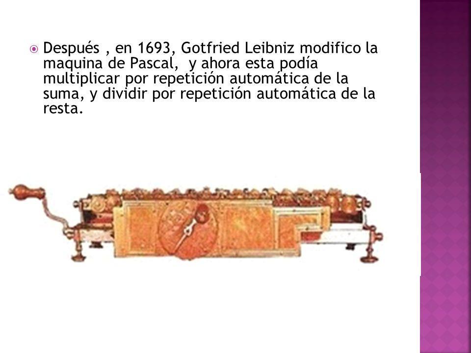 Después, en 1693, Gotfried Leibniz modifico la maquina de Pascal, y ahora esta podía multiplicar por repetición automática de la suma, y dividir por r