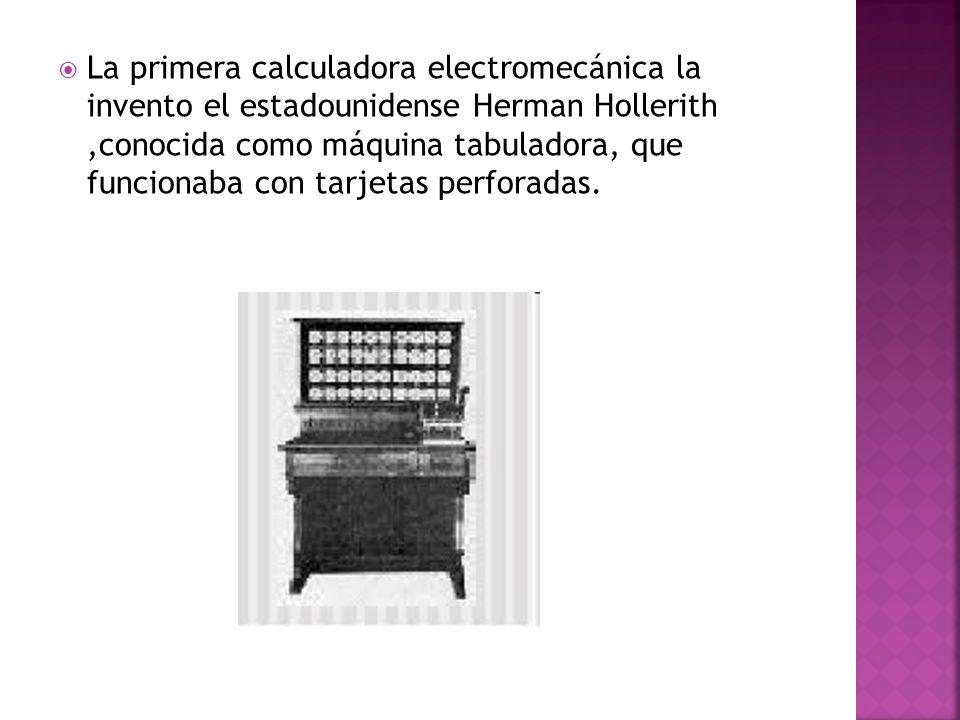 La primera calculadora electromecánica la invento el estadounidense Herman Hollerith,conocida como máquina tabuladora, que funcionaba con tarjetas per