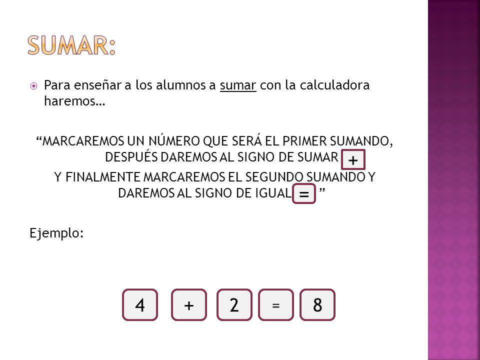 Para enseñar a los alumnos a sumar con la calculadora haremos… MARCAREMOS UN NÚMERO QUE SERÁ EL PRIMER SUMANDO, DESPUÉS DAREMOS AL SIGNO DE SUMAR Y FI