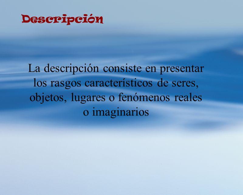 Descripción La descripción consiste en presentar los rasgos característicos de seres, objetos, lugares o fenómenos reales o imaginarios