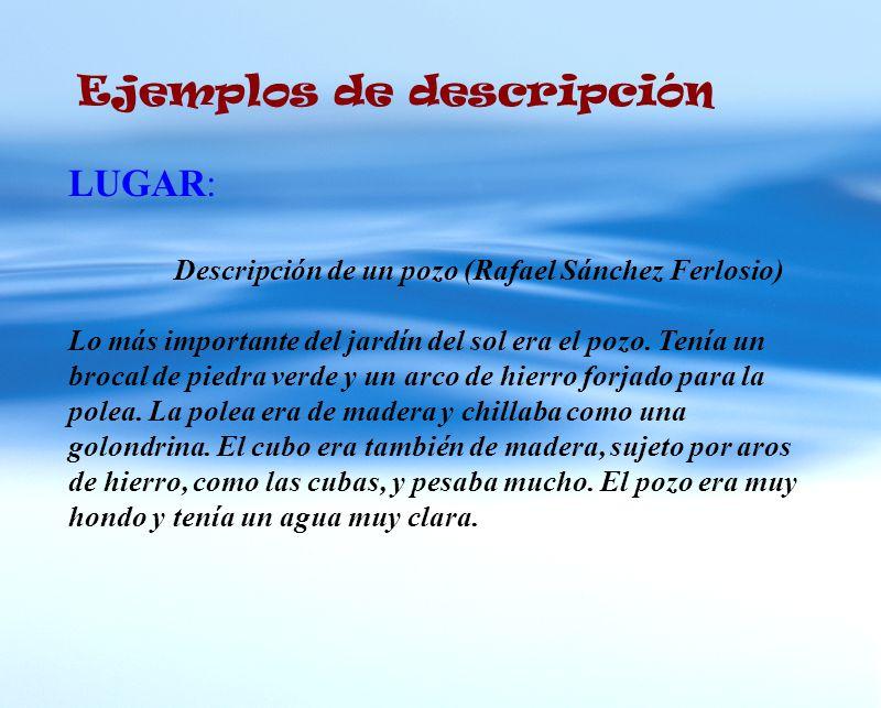 Ejemplos de descripción LUGAR: Descripción de un pozo (Rafael Sánchez Ferlosio) Lo más importante del jardín del sol era el pozo. Tenía un brocal de p