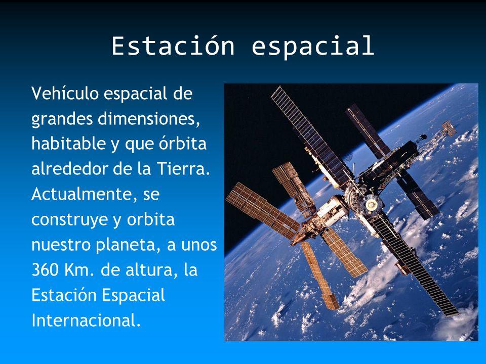 Estación espacial Vehículo espacial de grandes dimensiones, habitable y que órbita alrededor de la Tierra. Actualmente, se construye y orbita nuestro