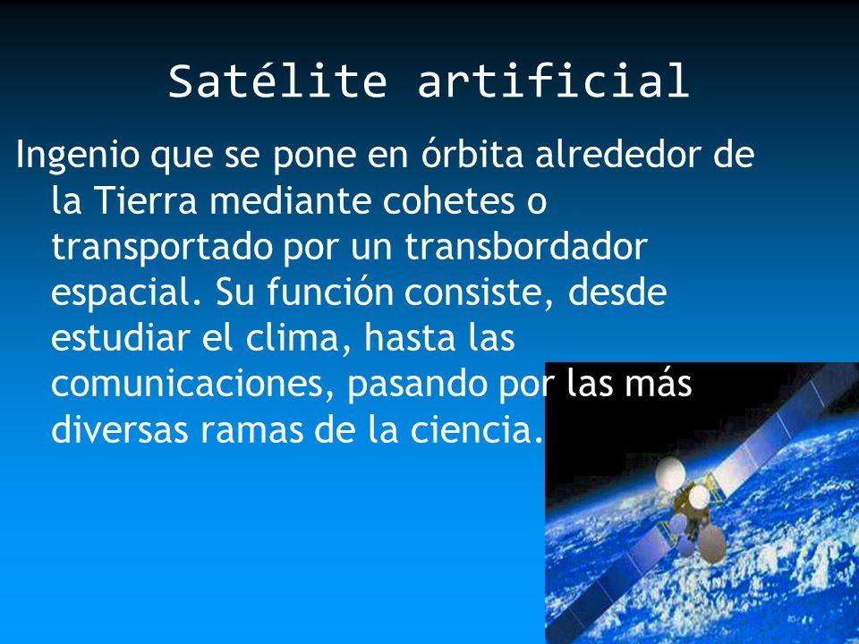 Satélite artificial Ingenio que se pone en órbita alrededor de la Tierra mediante cohetes o transportado por un transbordador espacial. Su función con