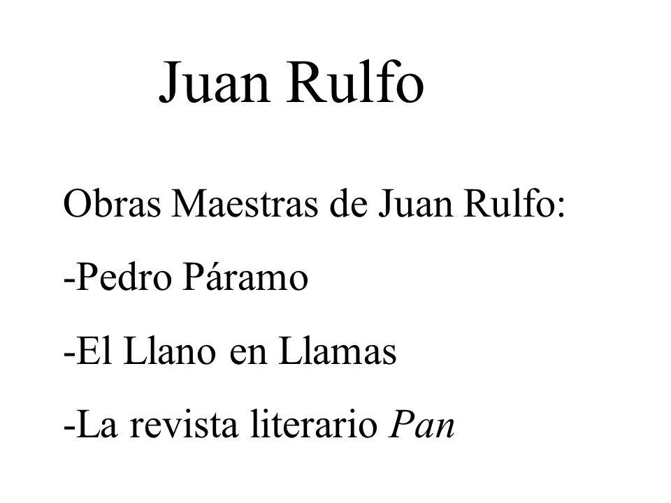 Juan Rulfo Obras Maestras de Juan Rulfo: -Pedro Páramo -El Llano en Llamas -La revista literario Pan