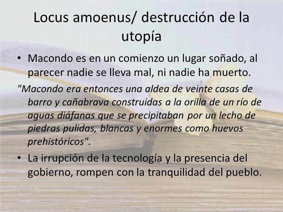 Locus amoenus/ destrucción de la utopía Macondo es en un comienzo un lugar soñado, al parecer nadie se lleva mal, ni nadie ha muerto.