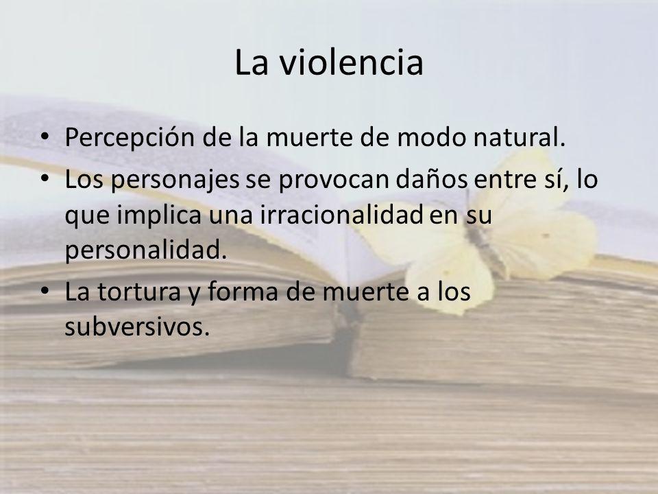 La violencia Percepción de la muerte de modo natural. Los personajes se provocan daños entre sí, lo que implica una irracionalidad en su personalidad.