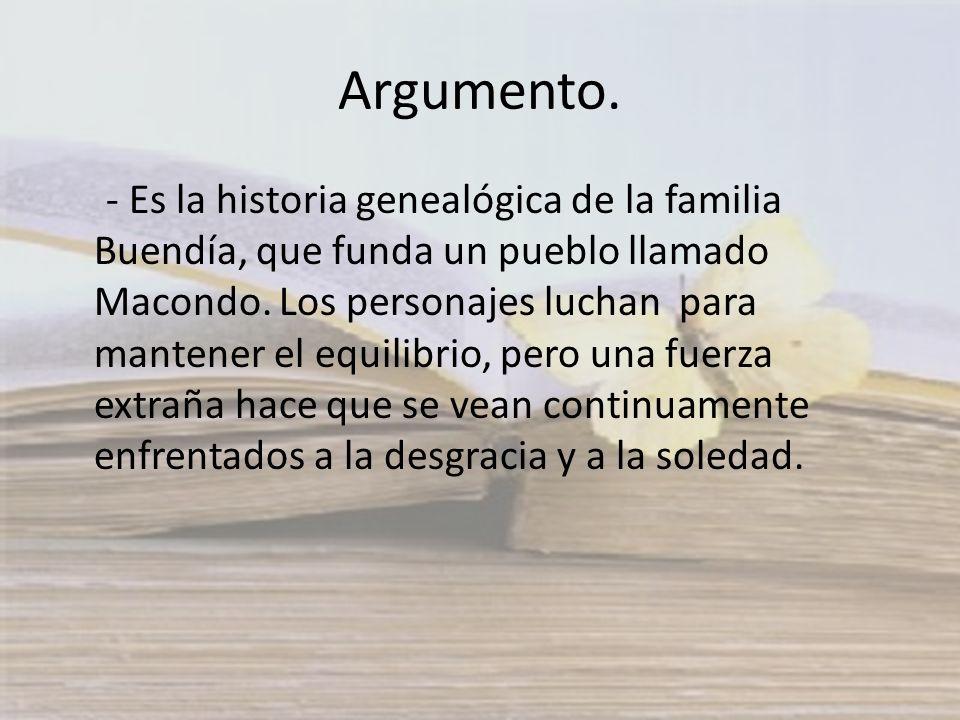 Argumento. - Es la historia genealógica de la familia Buendía, que funda un pueblo llamado Macondo. Los personajes luchan para mantener el equilibrio,