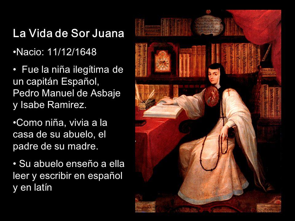 La Vida de Sor Juana Nacio: 11/12/1648 Fue la niña ilegítima de un capitán Español, Pedro Manuel de Asbaje y Isabe Ramirez. Como niña, vivia a la casa