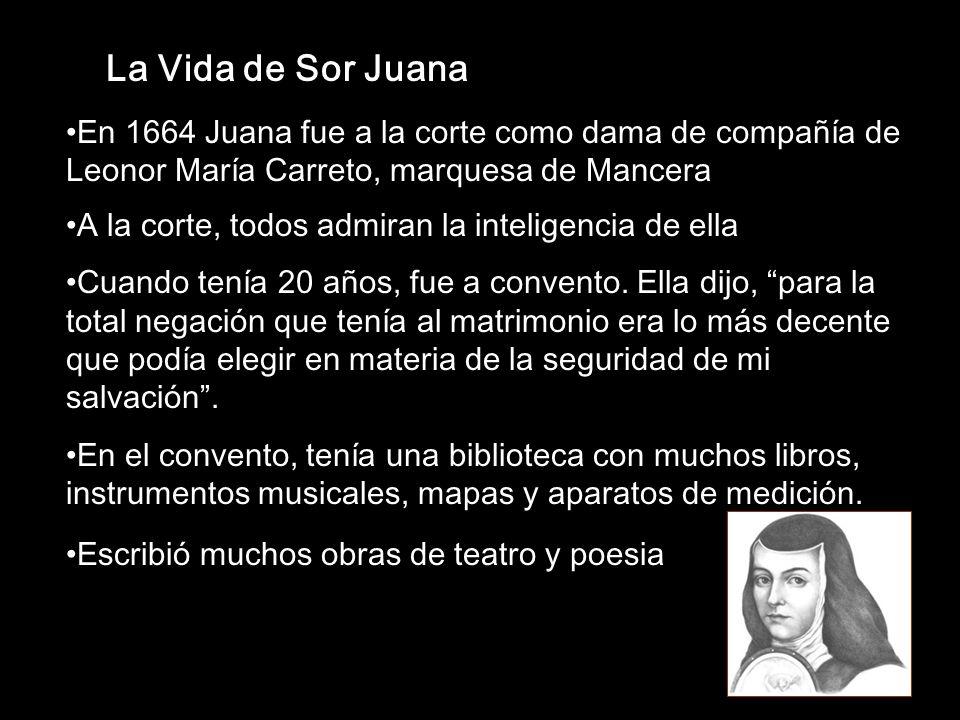La Vida de Sor Juana En 1664 Juana fue a la corte como dama de compañía de Leonor María Carreto, marquesa de Mancera A la corte, todos admiran la inte