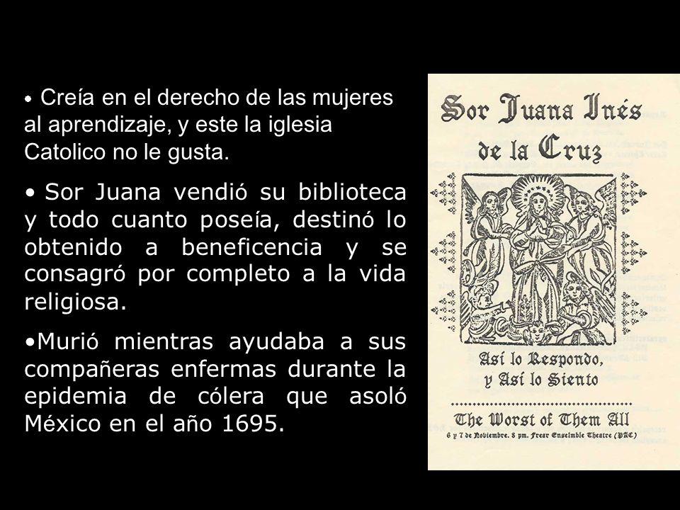 Creía en el derecho de las mujeres al aprendizaje, y este la iglesia Catolico no le gusta. Sor Juana vendi ó su biblioteca y todo cuanto pose í a, des