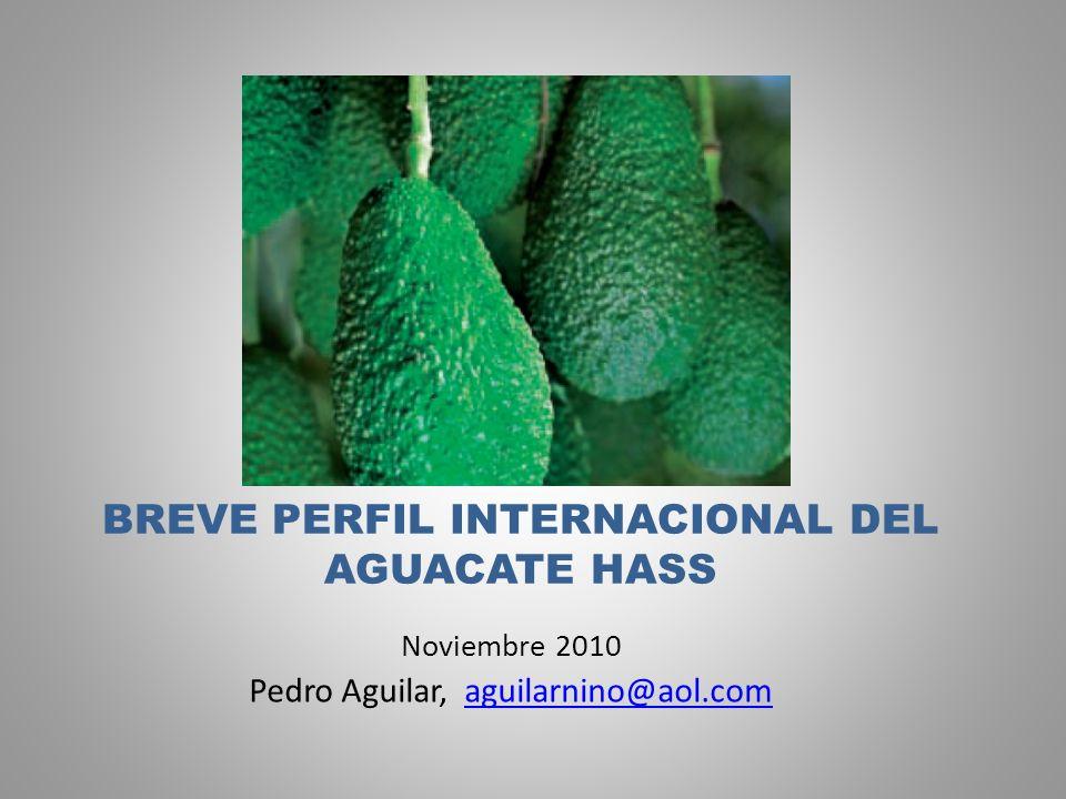 BREVE PERFIL INTERNACIONAL DEL AGUACATE HASS Noviembre 2010 Pedro Aguilar, aguilarnino@aol.comaguilarnino@aol.com