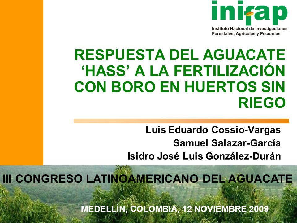 www.inifap.gob.mx Luis Eduardo Cossio-Vargas Samuel Salazar-García Isidro José Luis González-Durán RESPUESTA DEL AGUACATE HASS A LA FERTILIZACIÓN CON
