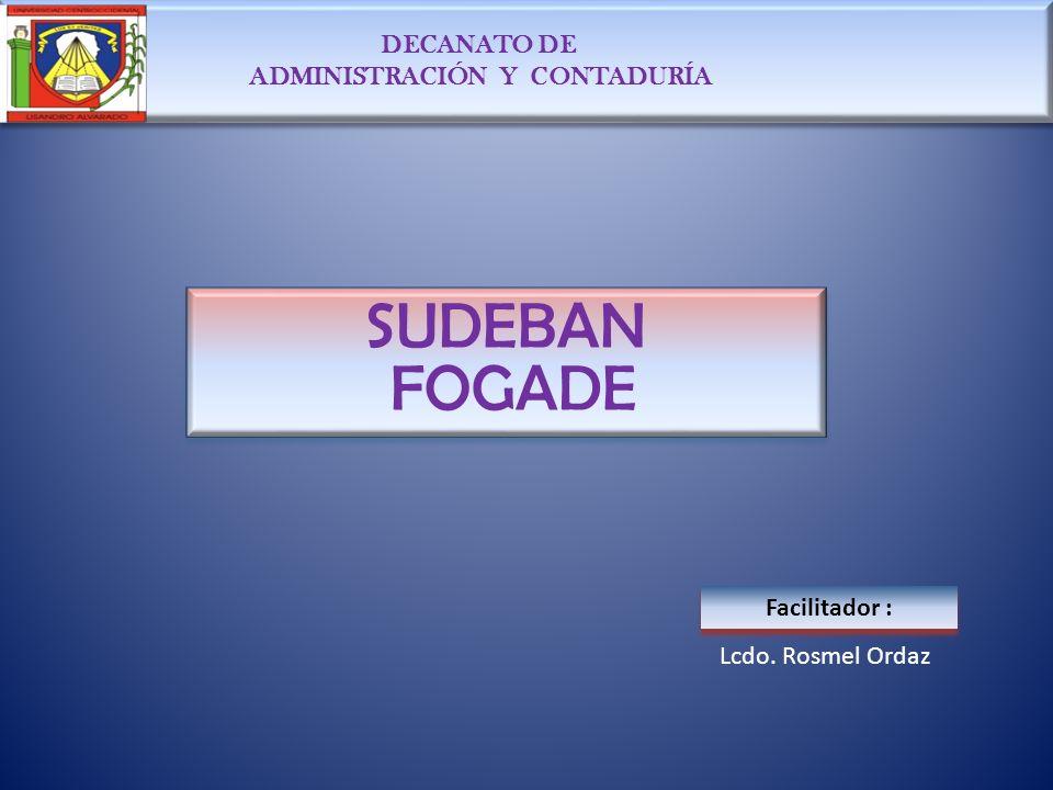 DECANATO DE ADMINISTRACIÓN Y CONTADURÍA DECANATO DE ADMINISTRACIÓN Y CONTADURÍA SUDEBAN FOGADE SUDEBAN FOGADE Facilitador : Lcdo. Rosmel Ordaz