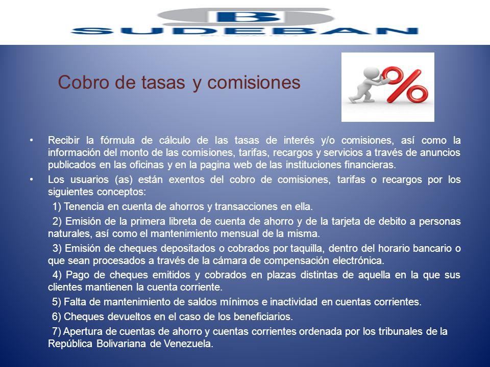 Cobro de tasas y comisiones Recibir la fórmula de cálculo de las tasas de interés y/o comisiones, así como la información del monto de las comisiones,