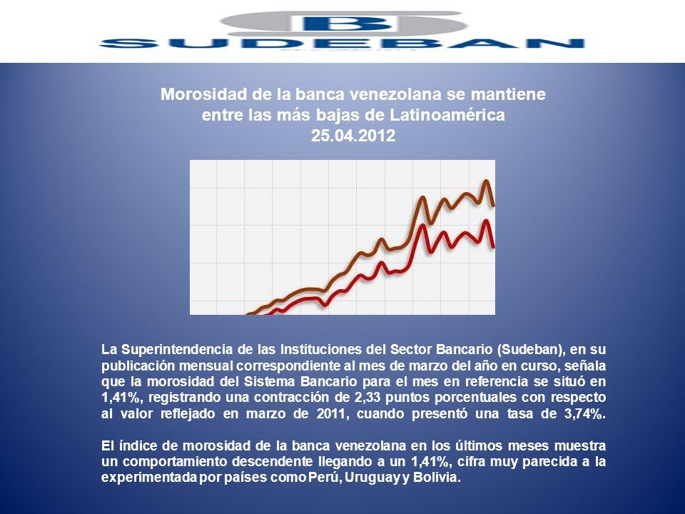 Morosidad de la banca venezolana se mantiene entre las más bajas de Latinoamérica 25.04.2012 La Superintendencia de las Instituciones del Sector Banca