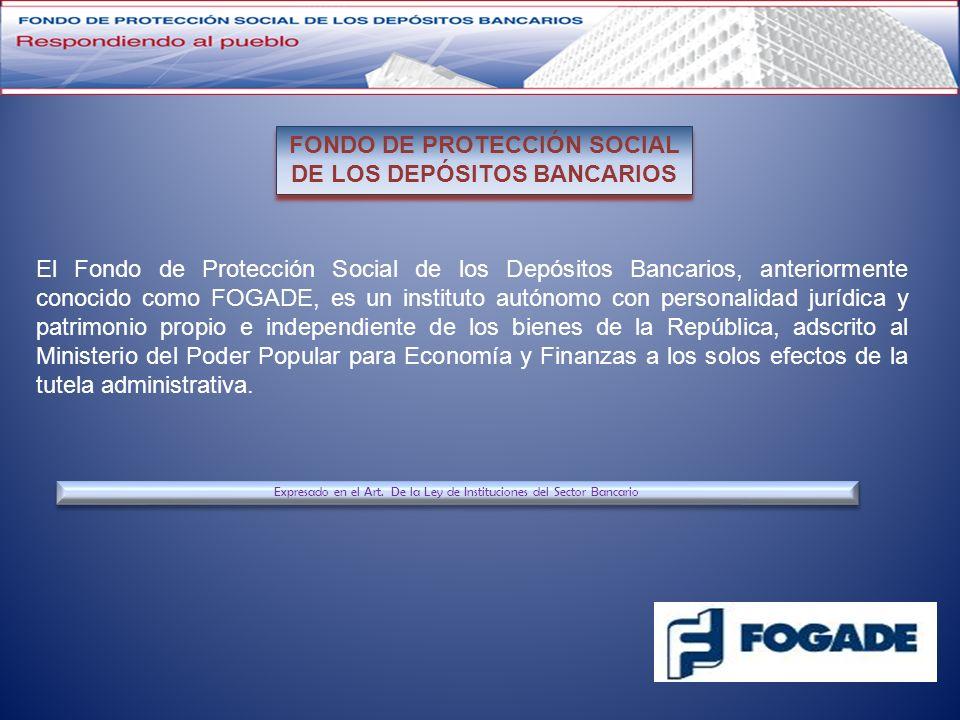 El Fondo de Protección Social de los Depósitos Bancarios, anteriormente conocido como FOGADE, es un instituto autónomo con personalidad jurídica y pat