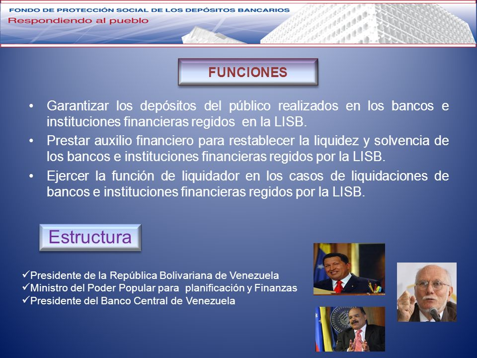 Garantizar los depósitos del público realizados en los bancos e instituciones financieras regidos en la LISB. Prestar auxilio financiero para restable