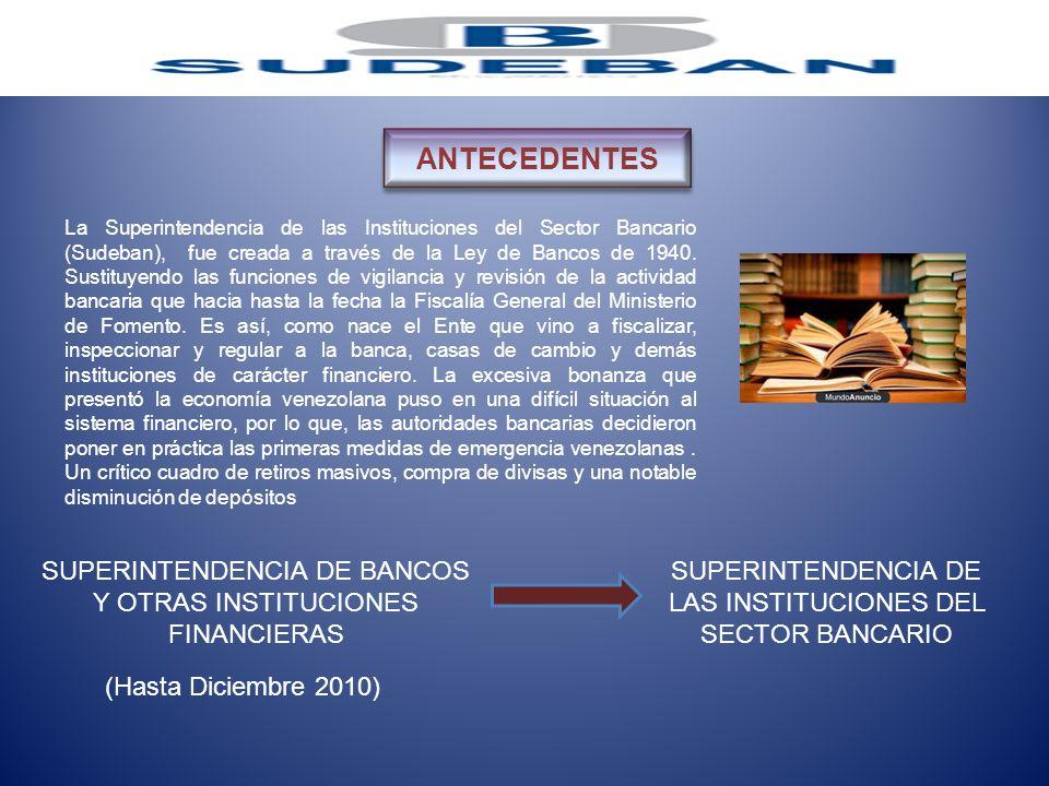 La Superintendencia de las Instituciones del Sector Bancario (Sudeban), fue creada a través de la Ley de Bancos de 1940. Sustituyendo las funciones de