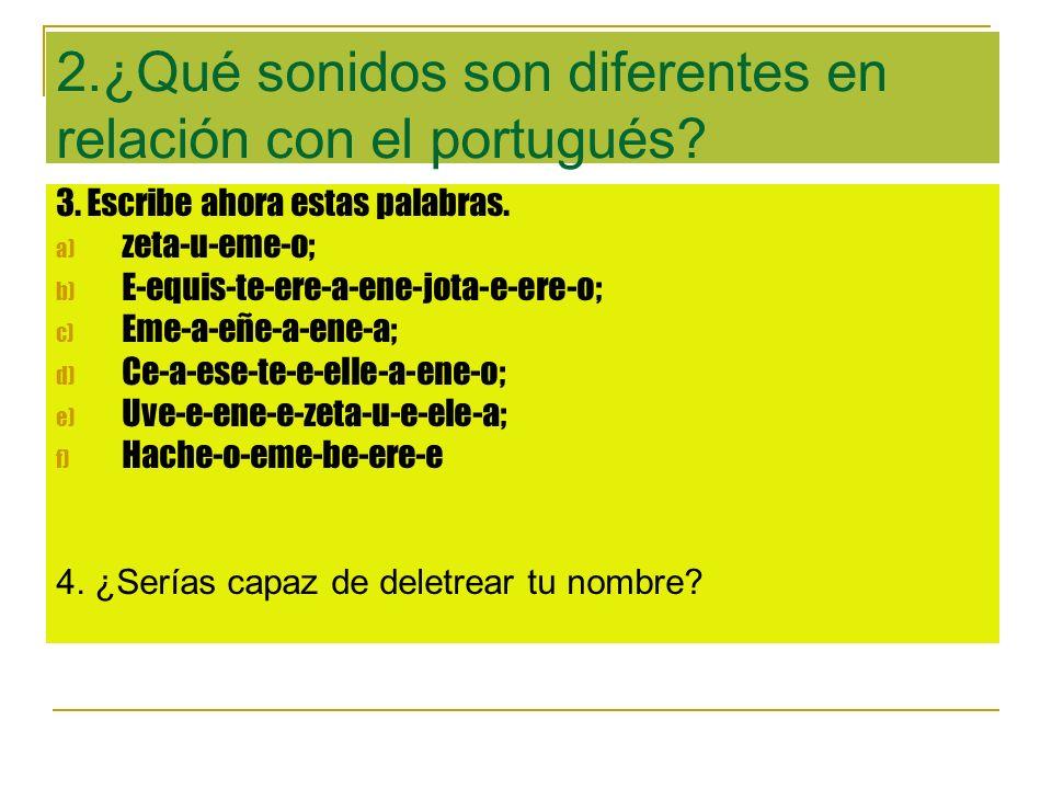 2.¿Qué sonidos son diferentes en relación con el portugués? 3. Escribe ahora estas palabras. a) zeta-u-eme-o; b) E-equis-te-ere-a-ene-jota-e-ere-o; c)