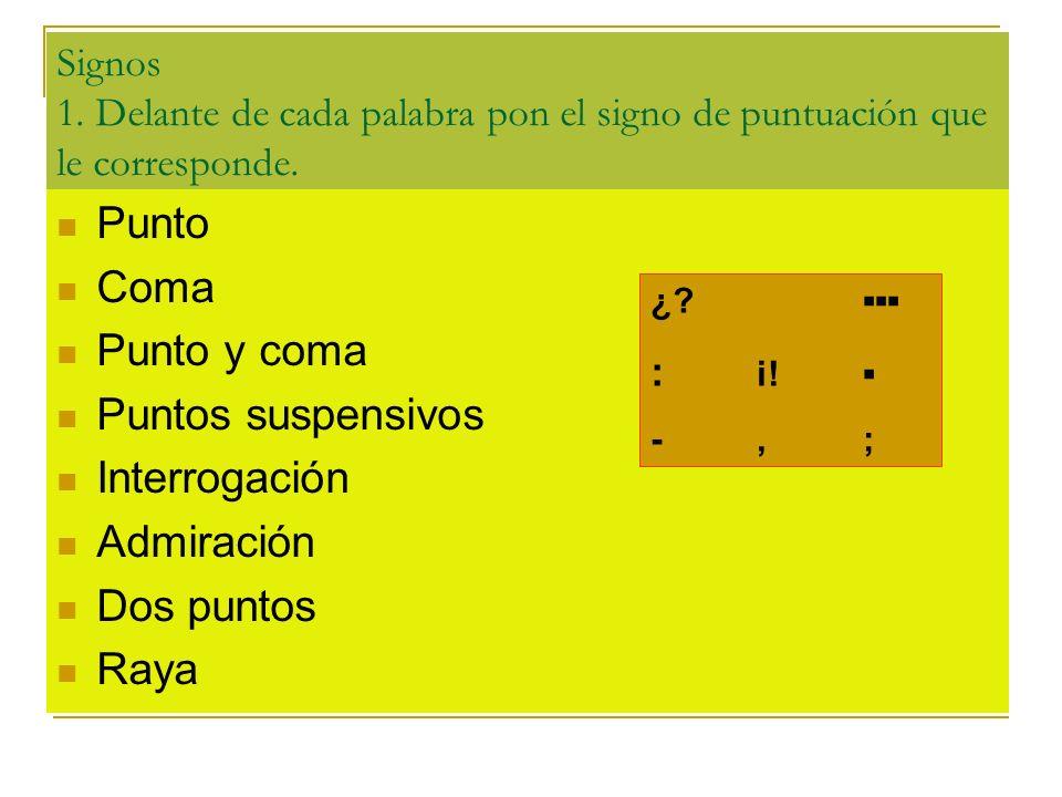 Signos 1. Delante de cada palabra pon el signo de puntuación que le corresponde. Punto Coma Punto y coma Puntos suspensivos Interrogación Admiración D