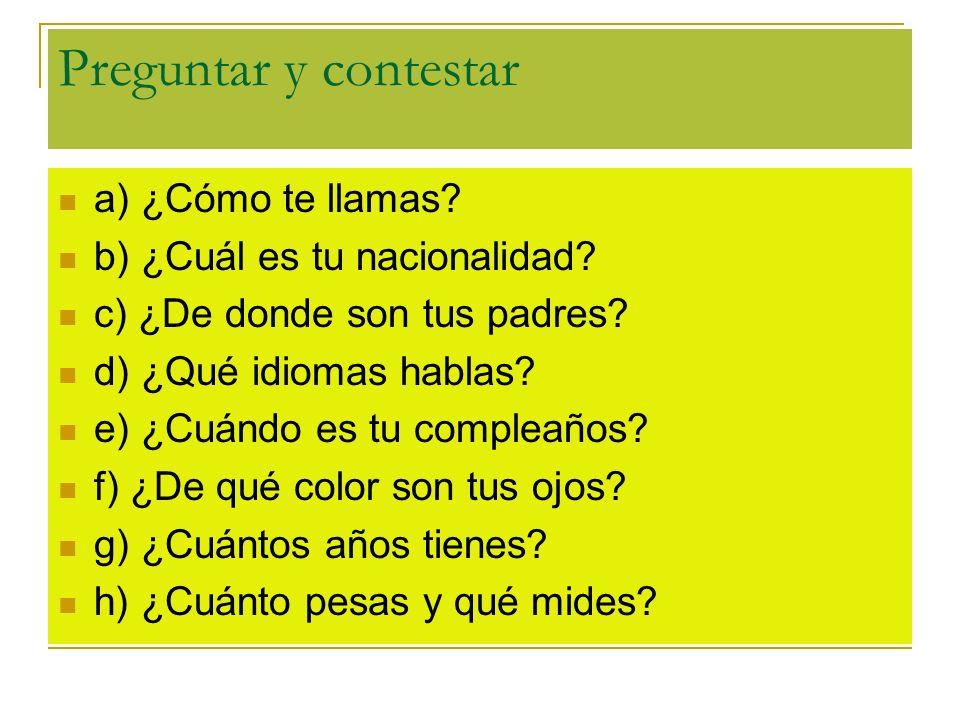 Preguntar y contestar a) ¿Cómo te llamas? b) ¿Cuál es tu nacionalidad? c) ¿De donde son tus padres? d) ¿Qué idiomas hablas? e) ¿Cuándo es tu compleaño