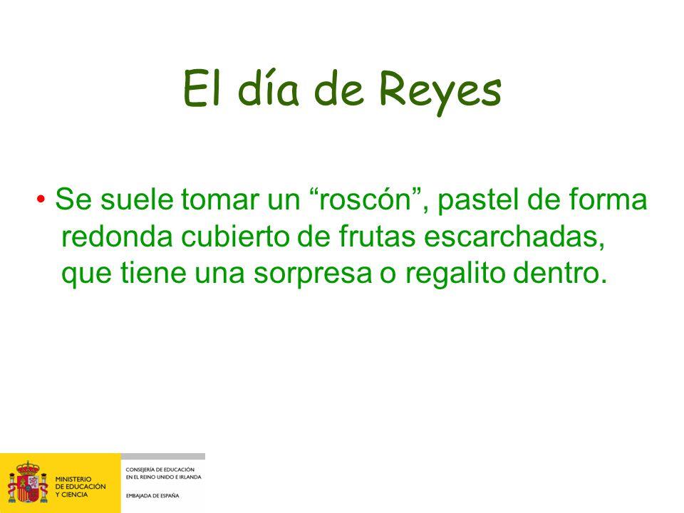 El día de Reyes Se suele tomar un roscón, pastel de forma redonda cubierto de frutas escarchadas, que tiene una sorpresa o regalito dentro.