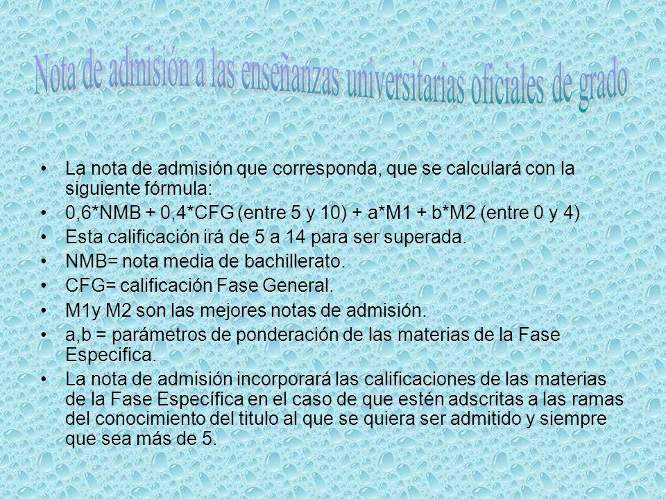 La nota de admisión que corresponda, que se calculará con la siguiente fórmula: 0,6*NMB + 0,4*CFG (entre 5 y 10) + a*M1 + b*M2 (entre 0 y 4) Esta calificación irá de 5 a 14 para ser superada.