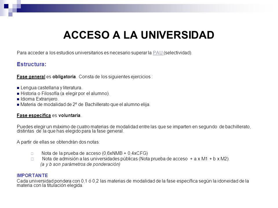 ACCESO A LA UNIVERSIDAD Para acceder a los estudios universitarios es necesario superar la PAU (selectividad).PAU Estructura: Fase general es obligato