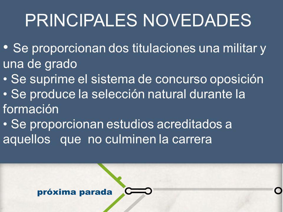 PRINCIPALES NOVEDADES Se proporcionan dos titulaciones una militar y una de grado Se suprime el sistema de concurso oposición Se produce la selección