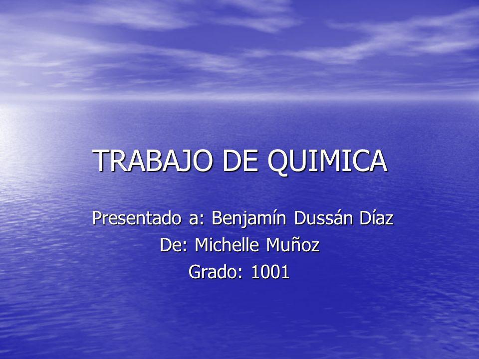 TRABAJO DE QUIMICA Presentado a: Benjamín Dussán Díaz Presentado a: Benjamín Dussán Díaz De: Michelle Muñoz Grado: 1001