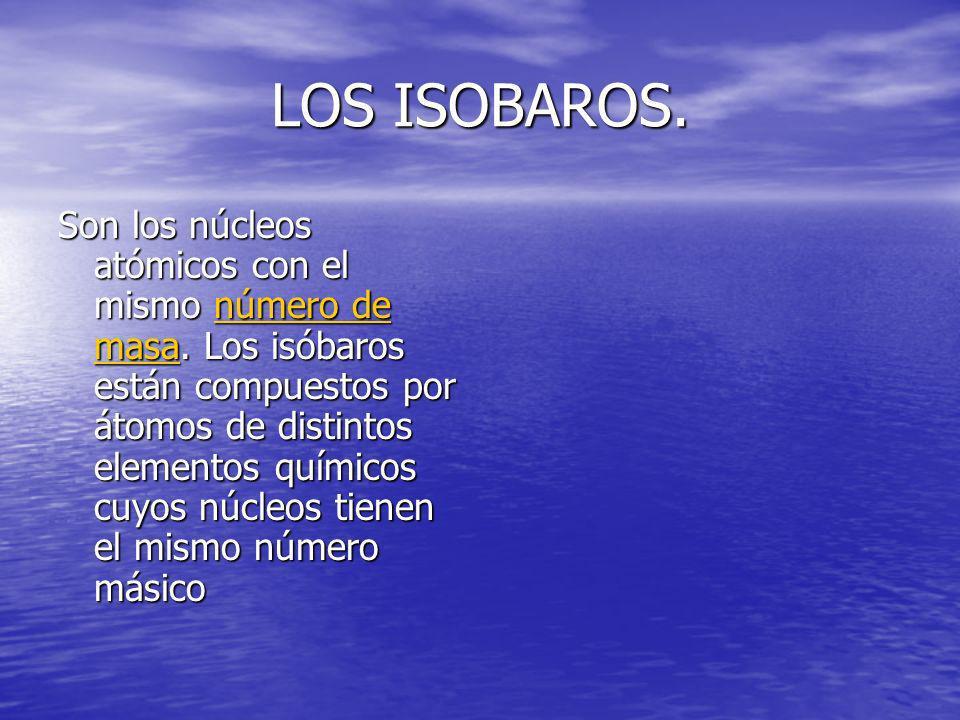 LOS ISOBAROS. Son los núcleos atómicos con el mismo número de masa. Los isóbaros están compuestos por átomos de distintos elementos químicos cuyos núc