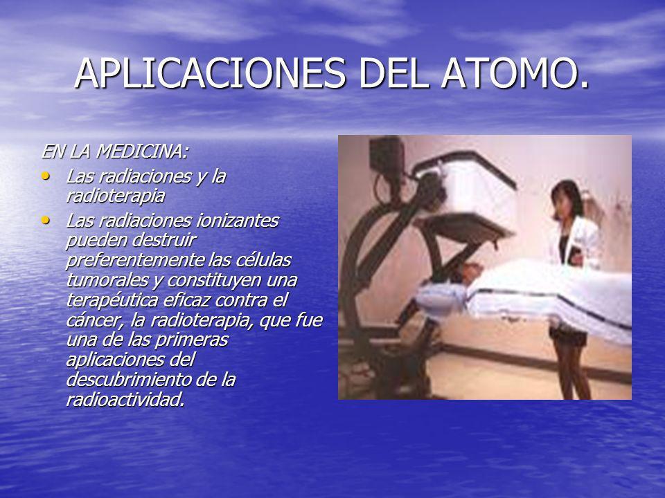 APLICACIONES DEL ATOMO. EN LA MEDICINA: Las radiaciones y la radioterapia Las radiaciones y la radioterapia Las radiaciones ionizantes pueden destruir