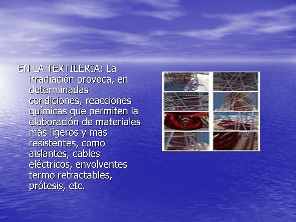 EN LA TEXTILERIA: La irradiación provoca, en determinadas condiciones, reacciones químicas que permiten la elaboración de materiales más ligeros y más