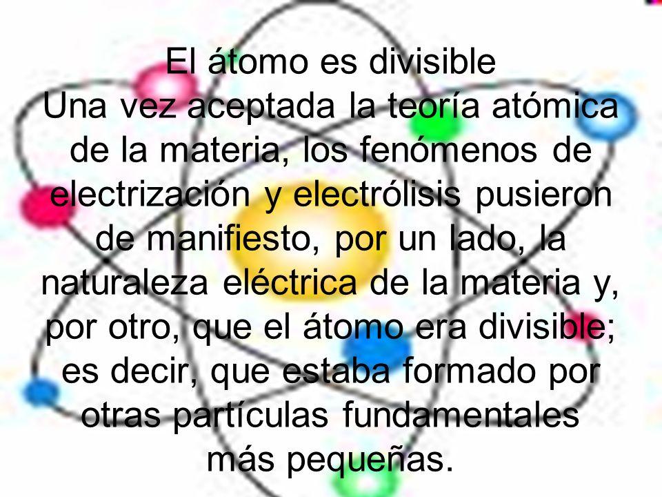 El átomo es divisible Una vez aceptada la teoría atómica de la materia, los fenómenos de electrización y electrólisis pusieron de manifiesto, por un l