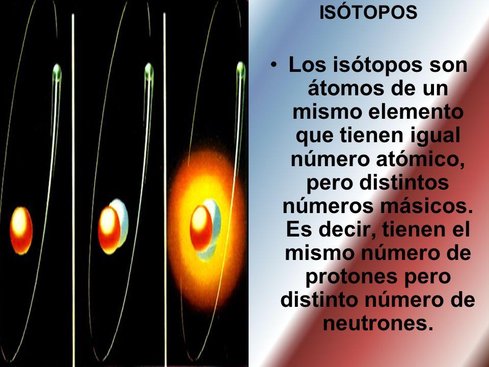 ISÓTOPOS Los isótopos son átomos de un mismo elemento que tienen igual número atómico, pero distintos números másicos. Es decir, tienen el mismo númer