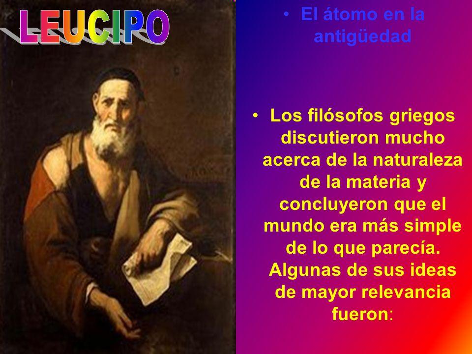 El átomo en la antigüedad Los filósofos griegos discutieron mucho acerca de la naturaleza de la materia y concluyeron que el mundo era más simple de l