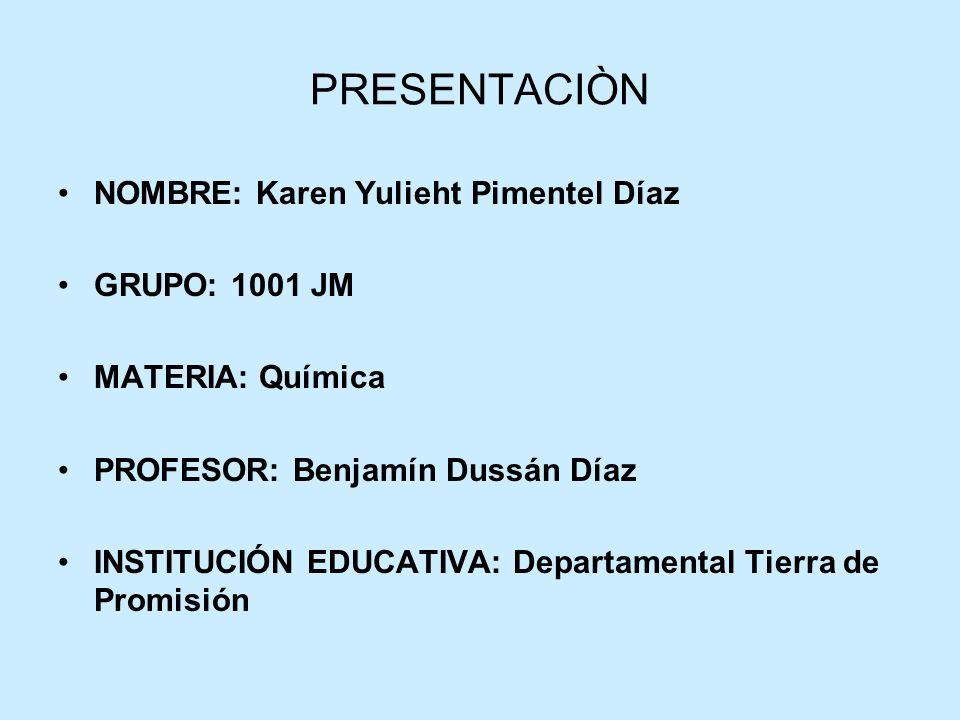 PRESENTACIÒN NOMBRE: Karen Yulieht Pimentel Díaz GRUPO: 1001 JM MATERIA: Química PROFESOR: Benjamín Dussán Díaz INSTITUCIÓN EDUCATIVA: Departamental T