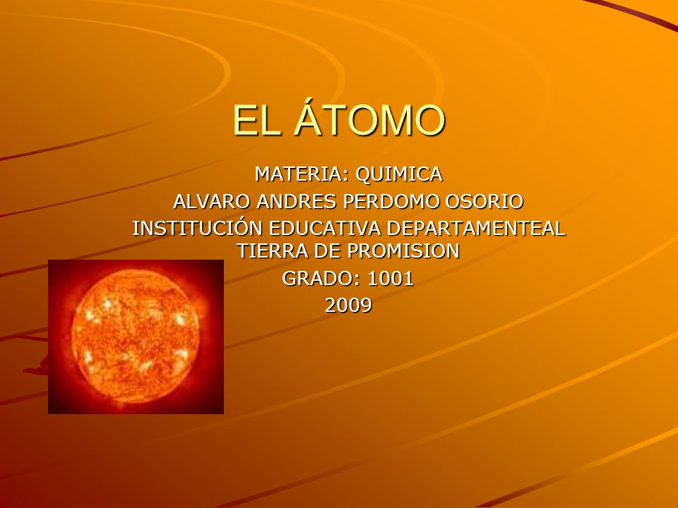 EL ÁTOMO MATERIA: QUIMICA ALVARO ANDRES PERDOMO OSORIO INSTITUCIÓN EDUCATIVA DEPARTAMENTEAL TIERRA DE PROMISION GRADO: 1001 2009
