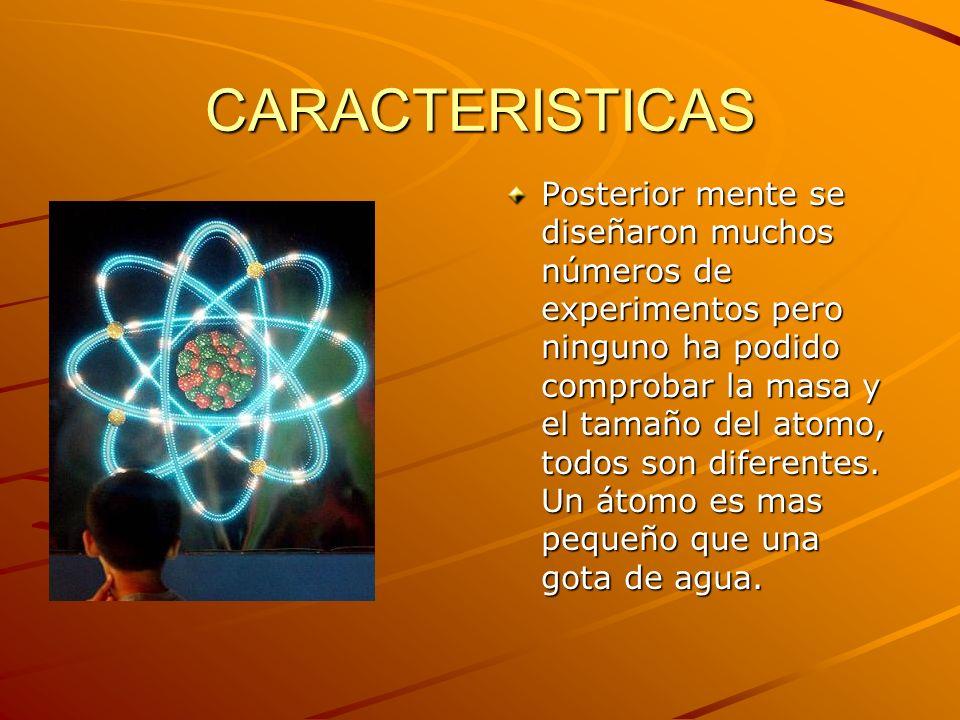 CARACTERISTICAS Posterior mente se diseñaron muchos números de experimentos pero ninguno ha podido comprobar la masa y el tamaño del atomo, todos son