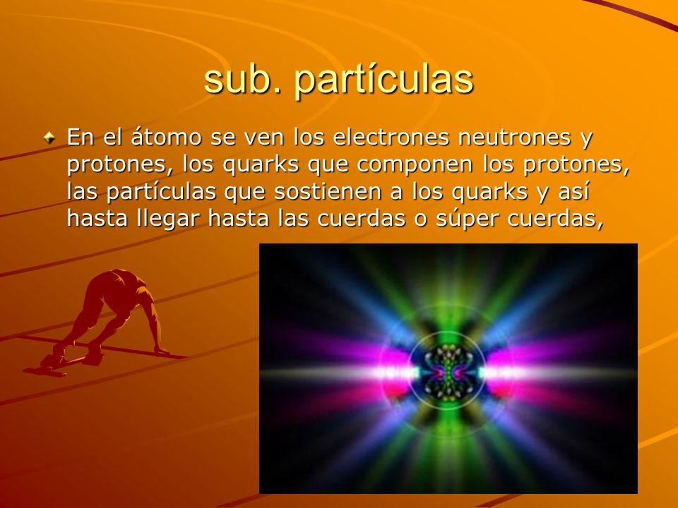sub. partículas En el átomo se ven los electrones neutrones y protones, los quarks que componen los protones, las partículas que sostienen a los quark