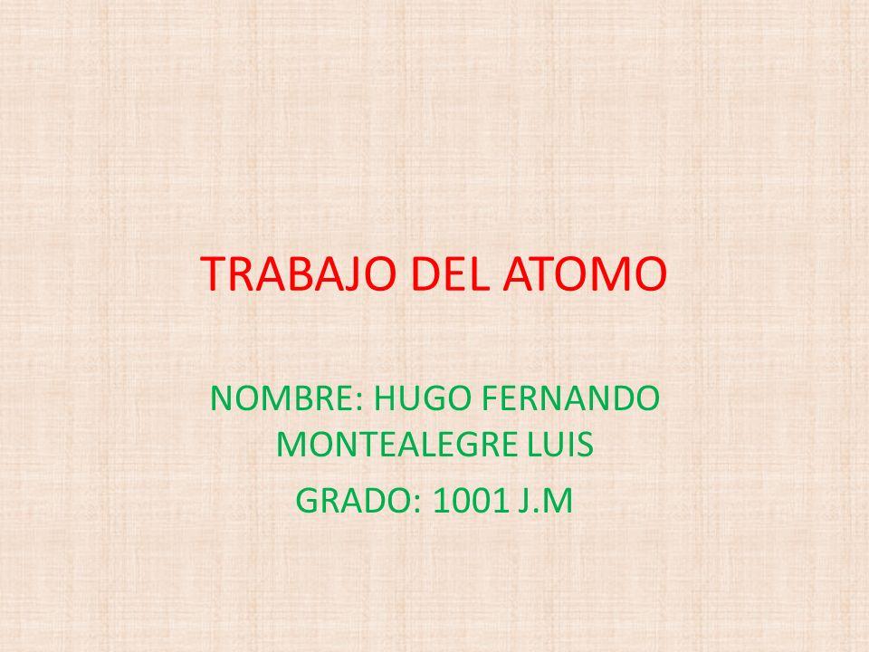 TRABAJO DEL ATOMO NOMBRE: HUGO FERNANDO MONTEALEGRE LUIS GRADO: 1001 J.M