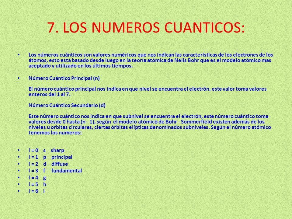 7. LOS NUMEROS CUANTICOS: Los números cuánticos son valores numéricos que nos indican las características de los electrones de los átomos, esto esta b