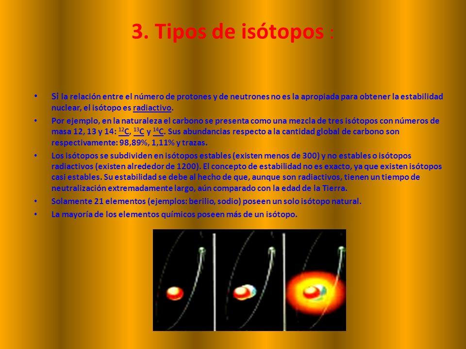 3. Tipos de isótopos : Si la relación entre el número de protones y de neutrones no es la apropiada para obtener la estabilidad nuclear, el isótopo es