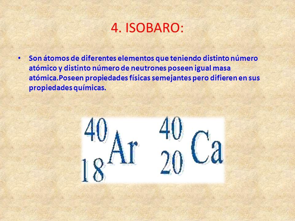 4. ISOBARO: Son átomos de diferentes elementos que teniendo distinto número atómico y distinto número de neutrones poseen igual masa atómica.Poseen pr
