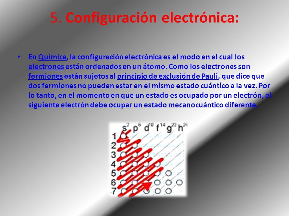 5. Configuración electrónica: En Química, la configuración electrónica es el modo en el cual los electrones están ordenados en un átomo. Como los elec