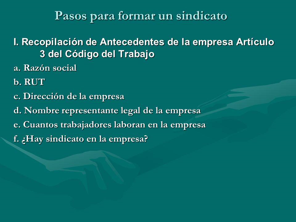 Pasos para formar un sindicato I. Recopilación de Antecedentes de la empresa Artículo 3 del Código del Trabajo a. Razón social b. RUT c. Dirección de