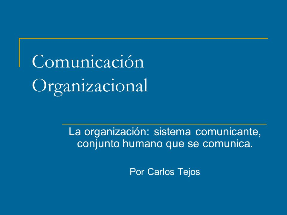Comunicación Organizacional La organización: sistema comunicante, conjunto humano que se comunica.